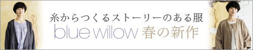【 blue willow / ブルーウィロウ 】春の新作
