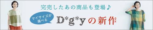 【 D*g*y / ディージーワイ 】マイサイズが選べる 完売したあの商品も登場♪ D*g*yの新作