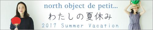 【 north object de petit... / ノースオブジェクトプチ 】わたしの夏休み