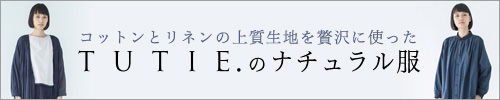 【 TUTIE. / ツチエ 】コットンとリネンの上質生地を贅沢に使った TUTIE. のナチュラル服
