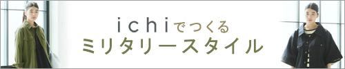 【 ichi / イチ 】ICHIでつくる ミリタリースタイル