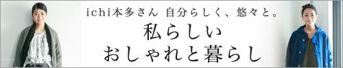 【 ichi / イチ 】本多さん 自分らしく、悠々と。vol.37「私らしいおしゃれと暮らし」