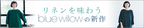 【 blue willow 】リネンを味わう blue willowの新作