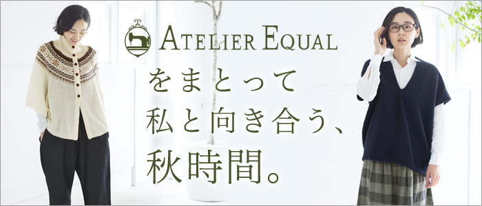 【 ATELIER EQUAL / アトリエイコール 】をまとって私と向き合う、秋時間。